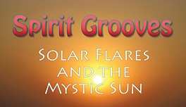 Spirit Grooves: Solar Flares and the Mystic Sun